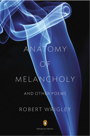 Anatomy of Melancholy and Other Poems by Robert Wrigley