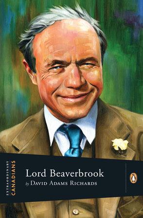 Extraordinary Canadians Lord Beaverbrook by David Adams Richards