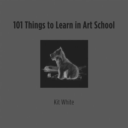 101 Things to Learn in Art School by Kit White