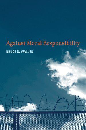 Against Moral Responsibility by Bruce N. Waller