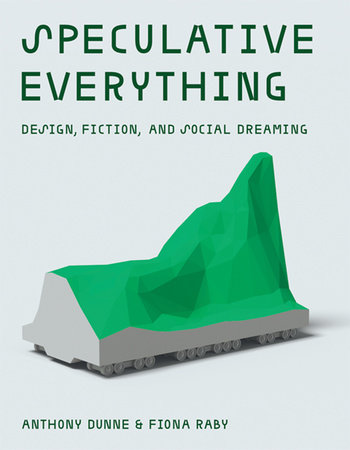 Speculative Everything by Anthony Dunne and Fiona Raby