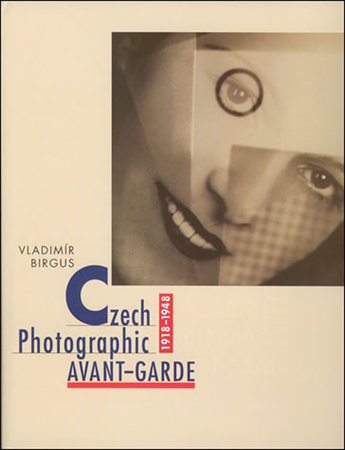 Czech Photographic Avant-Garde, 1918-1948 by Vladimir Birgus