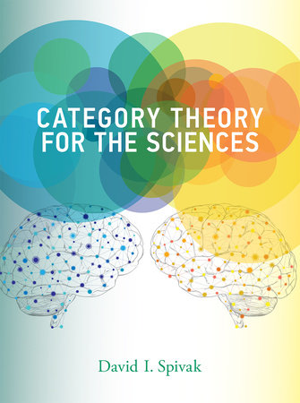 Category Theory for the Sciences by David I. Spivak