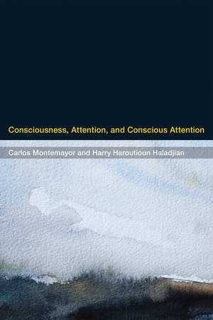 Consciousness, Attention, and Conscious Attention by Carlos Montemayor and Harry Haroutioun Haladjian
