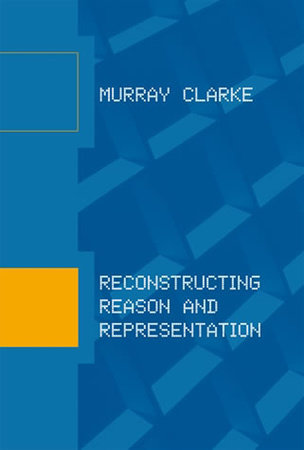 Reconstructing Reason and Representation by Murray Clarke