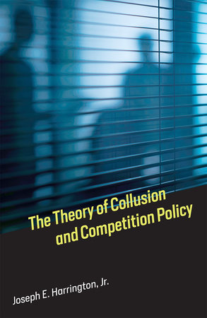 The Theory of Collusion and Competition Policy by Joseph E. Harrington, Jr.