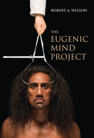 The Eugenic Mind Project by Robert A. Wilson
