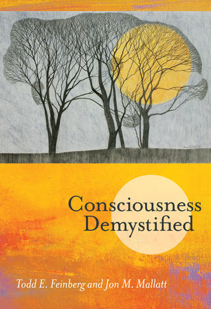 Consciousness Demystified by Todd E. Feinberg and Jon M. Mallatt