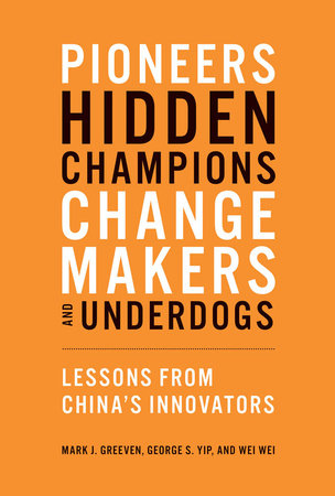 Pioneers, Hidden Champions, Changemakers, and Underdogs by Mark J. Greeven, George S. Yip and Wei Wei