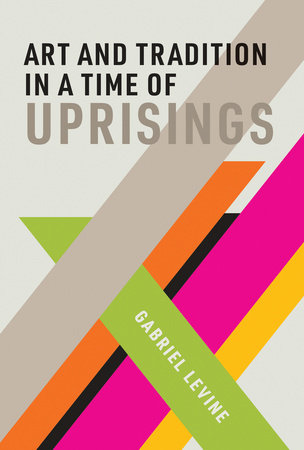 Art and Tradition in a Time of Uprisings by Gabriel Levine