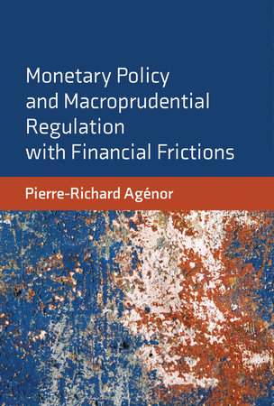 Monetary Policy and Macroprudential Regulation with Financial Frictions by Pierre-Richard Agenor
