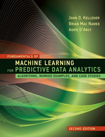 Fundamentals of Machine Learning for Predictive Data Analytics, second edition by John D. Kelleher, Brian Mac Namee and Aoife D'Arcy