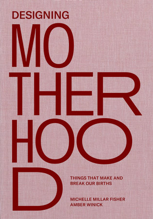 Designing Motherhood by Michelle Millar Fisher and Amber Winick