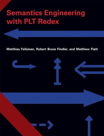 Semantics Engineering with PLT Redex by Matthias Felleisen, Robert Bruce Findler and Matthew Flatt