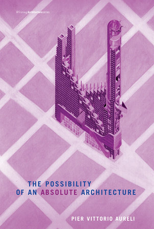 The Possibility of an Absolute Architecture by Pier Vittorio Aureli