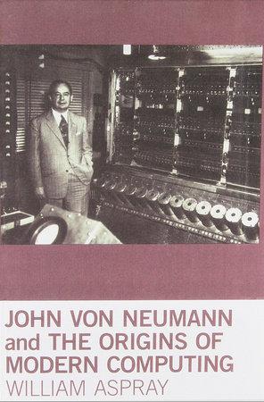 John von Neumann and the Origins of Modern Computing by William Aspray