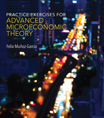Practice Exercises for Advanced Microeconomic Theory by Felix Munoz-Garcia