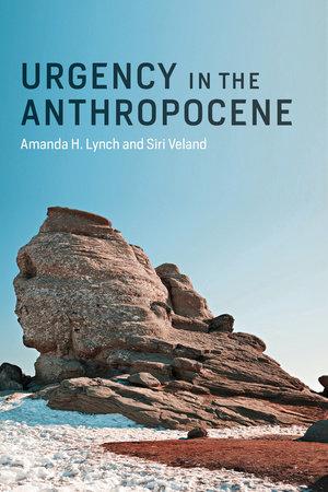 Urgency in the Anthropocene by Amanda H. Lynch and Siri Veland