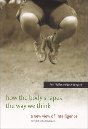 How the Body Shapes the Way We Think by Rolf Pfeifer and Josh Bongard