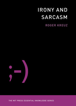 Irony and Sarcasm by Roger Kreuz