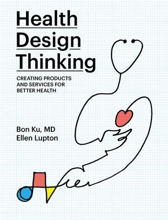 Health Design Thinking by Bon Ku and Ellen Lupton