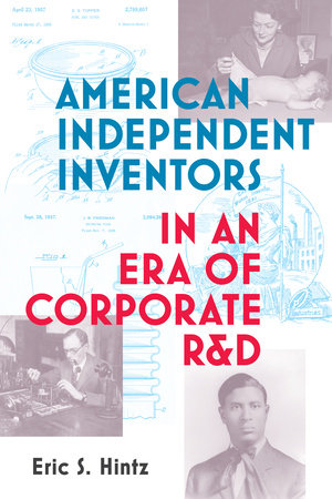 American Independent Inventors in an Era of Corporate R&D by Eric S. Hintz