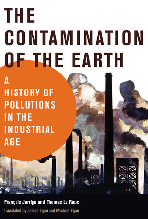 The Contamination of the Earth by Francois Jarrige and Thomas Le Roux