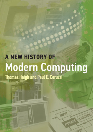 A New History of Modern Computing by Thomas Haigh and Paul E. Ceruzzi