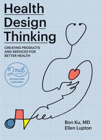 Health Design Thinking, second edition by Bon Ku and Ellen Lupton