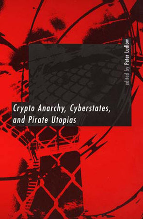 Crypto Anarchy, Cyberstates, and Pirate Utopias by