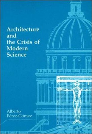 Architecture and the Crisis of Modern Science by Alberto Perez-Gomez