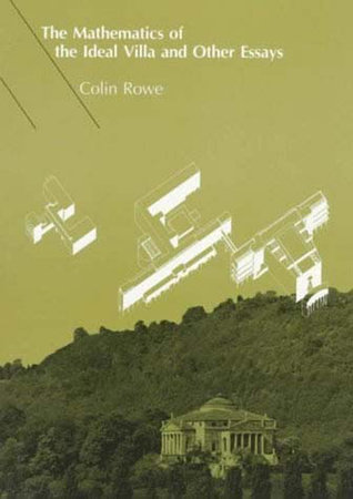 The Mathematics of the Ideal Villa and Other Essays by Colin Rowe