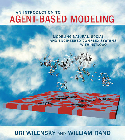 An Introduction to Agent-Based Modeling by Uri Wilensky and William Rand