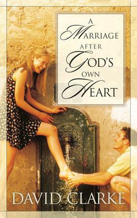 A Marriage After God's Own Heart by David Clarke | PenguinRandomHouse com:  Books