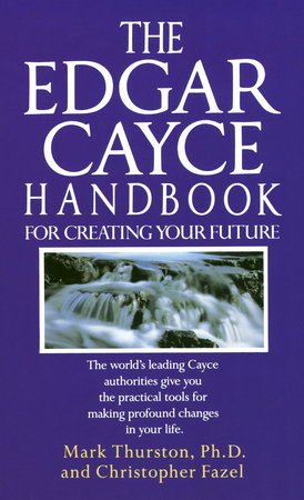 The Edgar Cayce Handbook for Creating Your Future by Mark Thurston, PhD and Christopher Fazel