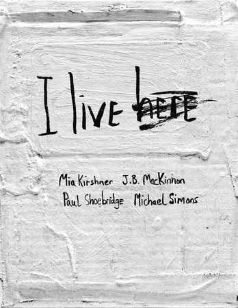 I Live Here by Mia Kirshner, J.B. MacKinnon, Paul Shoebridge and Michael Simons