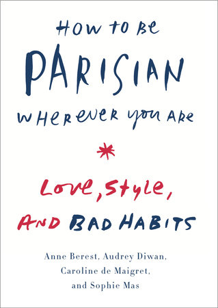How to Be Parisian Wherever You Are by Anne Berest, Audrey Diwan, Caroline  De Maigret, Sophie Mas | PenguinRandomHouse com: Books