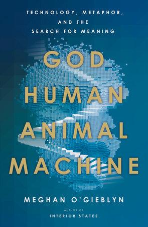 God, Human, Animal, Machine by Meghan O'Gieblyn