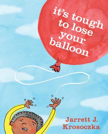 It's Tough to Lose Your Balloon by Jarrett J. Krosoczka