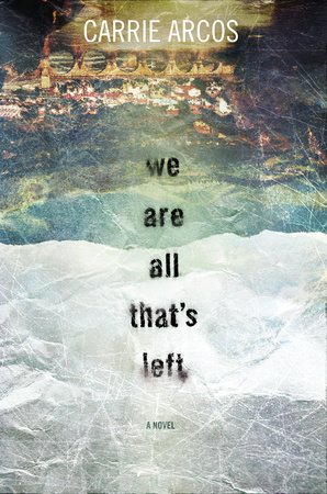 We Are All That's Left by Carrie Arcos   PenguinRandomHouse com: Books