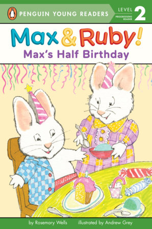 Max's Half Birthday by Rosemary Wells; Illustrated by Andrew Grey