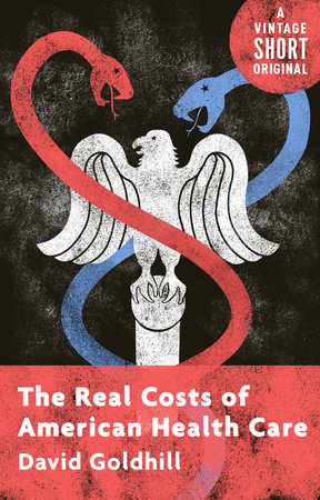 The Real Costs of American Health Care by David Goldhill