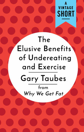 The Elusive Benefits of Undereating and Exercise by Gary Taubes