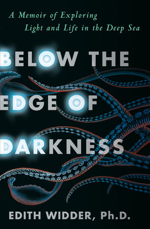 Below the Edge of Darkness by Edith Widder, Ph.D