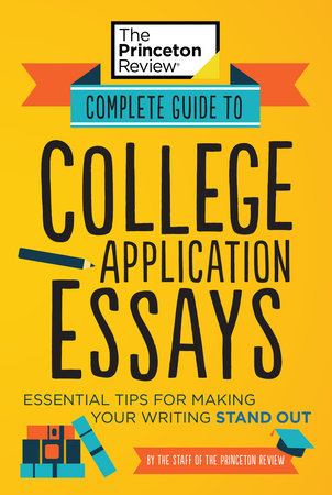 Complete Guide to College Application Essays by The Princeton Review