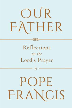 Our Father by Pope Francis | PenguinRandomHouse com: Books