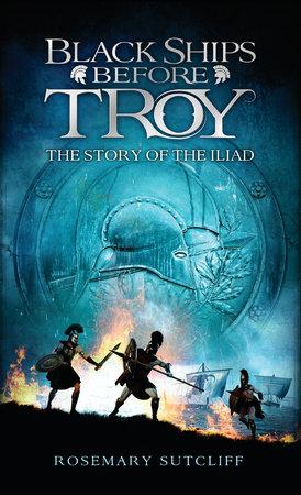 Black Ships Before Troy by Rosemary Sutcliff | PenguinRandomHouse com: Books