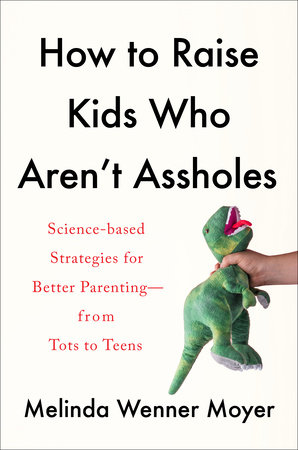 How to Raise Kids Who Aren't Assholes by Melinda Wenner Moyer