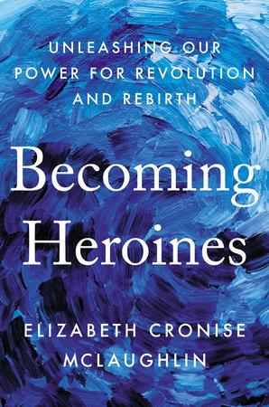Becoming Heroines by Elizabeth Cronise McLaughlin