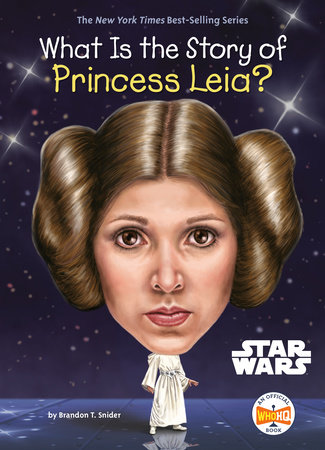 What Is the Story of Princess Leia? by Brandon T. Snider and Who HQ